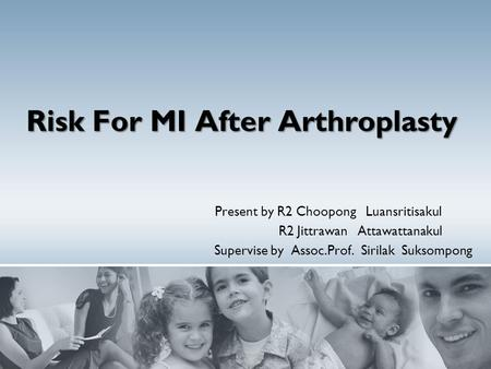 Risk For MI After Arthroplasty Present by R2 Choopong Luansritisakul R2 Jittrawan Attawattanakul Supervise by Assoc.Prof. Sirilak Suksompong.