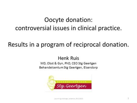 Upcoming challenges, Leiderdorp, 04.10.2013 1 Oocyte donation: controversial issues in clinical practice. Results in a program of reciprocal donation.
