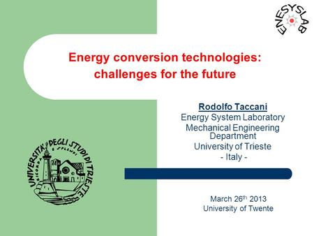 March 26 th 2013 University of Twente Energy conversion technologies: challenges for the future Rodolfo Taccani Energy System Laboratory Mechanical Engineering.
