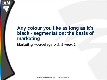 Hogeschool van Amsterdam Interactieve Media Any colour you like as long as it's black - segmentation: the basis of marketing Marketing Hoorcollege blok.
