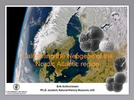 1 Calibrating the Neogene of the Nordic Atlantic region Erik Anthonissen Ph.D. student, Natural History Museum, UiO.