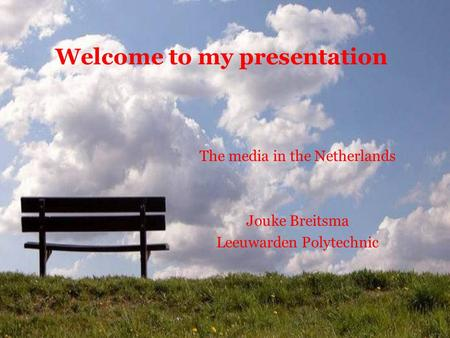 Welcome to my presentation The media in the Netherlands Jouke Breitsma Leeuwarden Polytechnic.