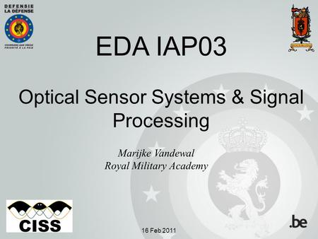 EDA IAP03 Optical Sensor Systems & Signal Processing Marijke Vandewal Royal Military Academy 16 Feb 2011.