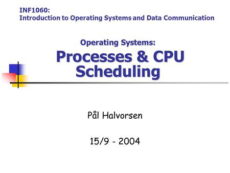 Operating Systems: Processes & CPU Scheduling Pål Halvorsen 15/9 - 2004 INF1060: Introduction to Operating Systems and Data Communication.