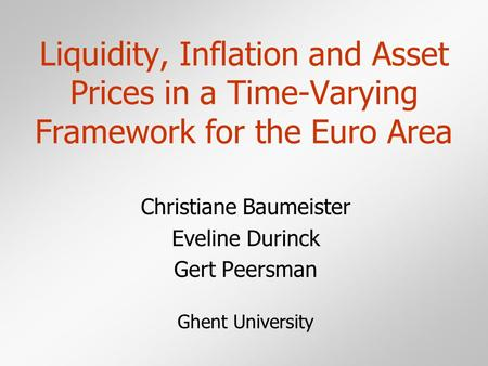 Liquidity, Inflation and Asset Prices in a Time-Varying Framework for the Euro Area Christiane Baumeister Eveline Durinck Gert Peersman Ghent University.