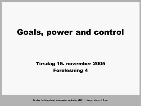Senter for teknologi, innovasjon og kultur (TIK) - Universitetet i Oslo Goals, power and control Tirsdag 15. november 2005 Forelesning 4.