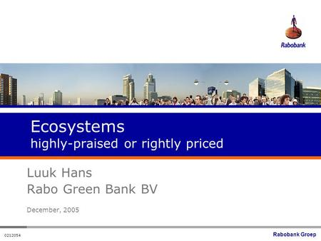 Rabobank Groep 0212054 Ecosystems highly-praised or rightly priced Luuk Hans Rabo Green Bank BV December, 2005.
