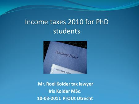 Mr. Roel Kolder tax lawyer Iris Kolder MSc. 10-03-2011 PrOUt Utrecht Income taxes 2010 for PhD students.