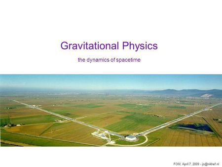 Gravitational Physics the dynamics of spacetime FOM, April 7, 2009 -