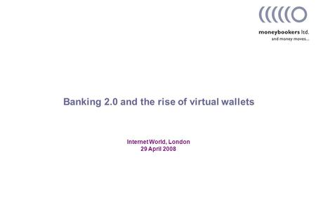 Internet World, London 29 April 2008 Banking 2.0 and the rise of virtual wallets.