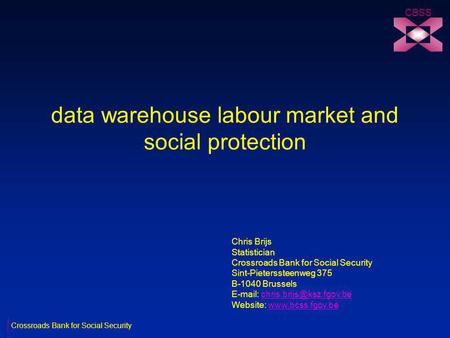 Data warehouse labour market and social protection CBSS Chris Brijs Statistician Crossroads Bank for Social Security Sint-Pieterssteenweg 375 B-1040 Brussels.