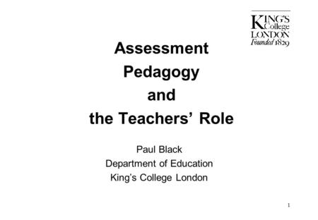 1 Assessment Pedagogy and the Teachers' Role Paul Black Department of Education King's College London.