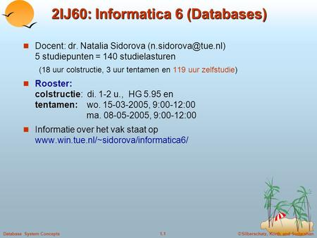©Silberschatz, Korth and Sudarshan1.1Database System Concepts 2IJ60: Informatica 6 (Databases) Docent: dr. Natalia Sidorova 5 studiepunten.