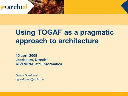 Using TOGAF as a pragmatic approach to architecture 15 april 2009 Jaarbeurs, Utrecht KIVI NIRIA, afd. Informatica Danny Greefhorst