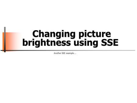 Changing picture brightness using SSE Changing picture brightness using SSE Another SSE example….