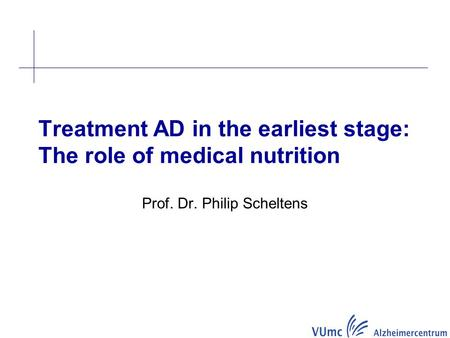 Prof. Dr. Philip Scheltens Treatment AD in the earliest stage: The role of medical nutrition.