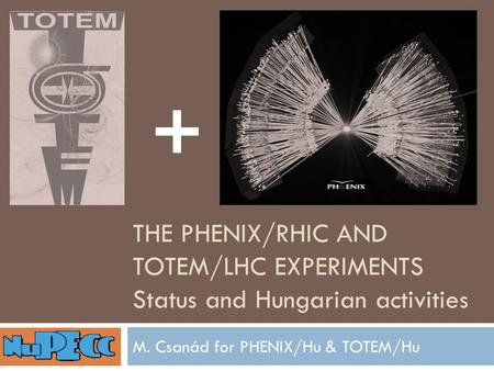 THE PHENIX/RHIC AND TOTEM/LHC EXPERIMENTS Status and Hungarian activities M. Csanád for PHENIX/Hu & TOTEM/Hu +