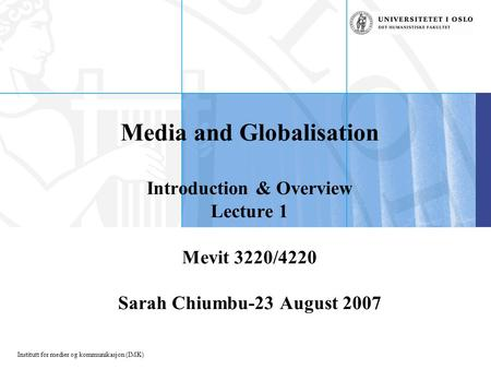 Institutt for medier og kommunikasjon (IMK) Media and Globalisation Introduction & Overview Lecture 1 Mevit 3220/4220 Sarah Chiumbu-23 August 2007.