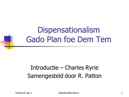 Dispensationalism Gado Plan foe Dem Tem Introductie – Charles Ryrie Samengesteld door R. Patton Module 6 Les 11Dispensationalism.