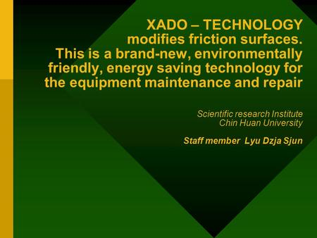 XADO – TECHNOLOGY modifies friction surfaces. This is a brand-new, environmentally friendly, energy saving technology for the equipment maintenance and.