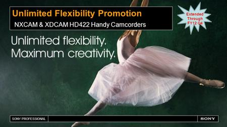 SONY PROFESSIONAL Unlimited Flexibility Promotion NXCAM & XDCAM HD422 Handy Camcorders Extended Through FY12 Q4.