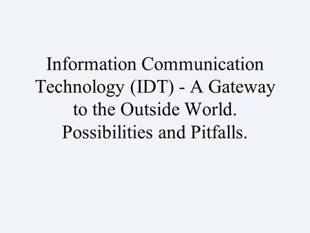 Information Communication Technology (IDT) - A Gateway to the Outside World. Possibilities and Pitfalls.