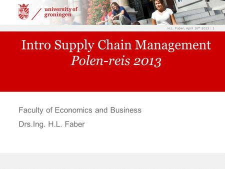 H.L. Faber, April 16 th 2013 | 1 Faculty of Economics and Business Drs.Ing. H.L. Faber Intro Supply Chain Management Polen-reis 2013.
