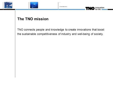 The TNO mission TNO connects people and knowledge to create innovations that boost the sustainable competitiveness of industry and well-being of society.