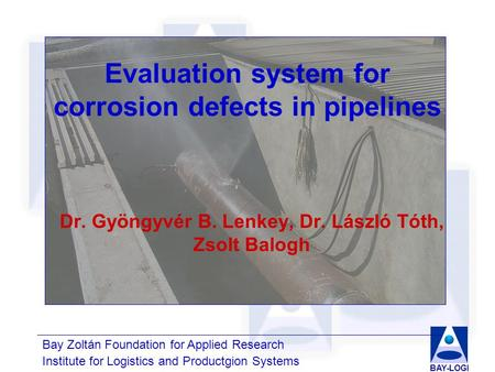 Bay Zoltán Foundation for Applied Research Institute for Logistics and Productgion Systems BAY-LOGI Evaluation system for corrosion defects in pipelines.