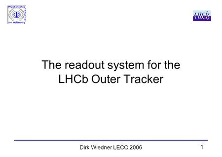 1 Dirk Wiedner LECC 2006 The readout system for the LHCb Outer Tracker.