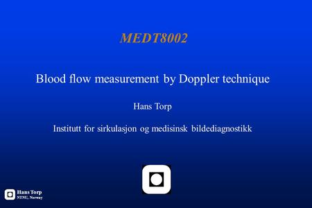 MEDT8002 Blood flow measurement by Doppler technique Hans Torp Institutt for sirkulasjon og medisinsk bildediagnostikk Hans Torp NTNU, Norway.