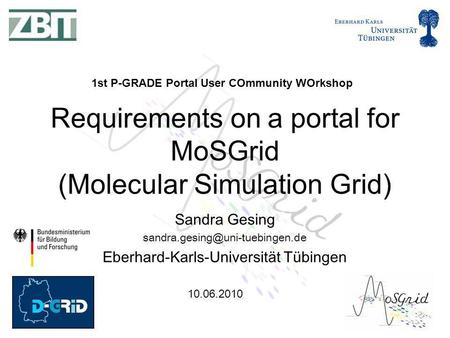 10.06.2010 Sandra Gesing Eberhard-Karls-Universität Tübingen Requirements on a portal for MoSGrid (Molecular Simulation.