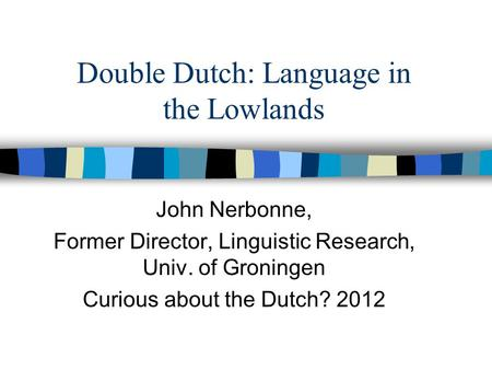 Double Dutch: Language in the Lowlands John Nerbonne, Former Director, Linguistic Research, Univ. of Groningen Curious about the Dutch? 2012.