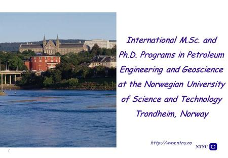NTNU 1 International M.Sc. and Ph.D. Programs in Petroleum Engineering and Geoscience at the Norwegian University of Science and Technology Trondheim,