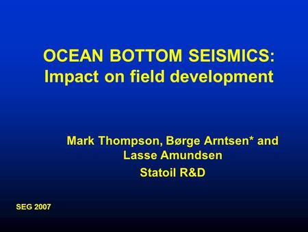 OCEAN BOTTOM SEISMICS: Impact on field development Mark Thompson, Børge Arntsen* and Lasse Amundsen Statoil R&D SEG 2007.