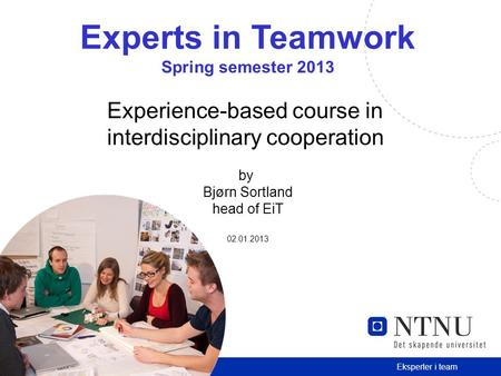 1 Eksperter i team Experts in Teamwork Spring semester 2013 Experience-based course in interdisciplinary cooperation by Bjørn Sortland head of EiT 02.01.2013.