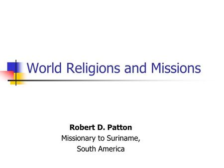 World Religions and Missions Robert D. Patton Missionary to Suriname, South America.