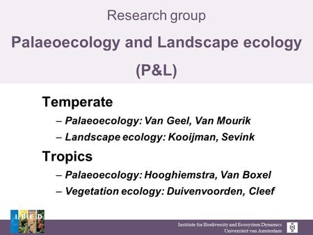 Institute for Biodiversity and Ecosystem Dynamics Universiteit van Amsterdam Research group Palaeoecology and Landscape ecology (P&L) Temperate – Palaeoecology: