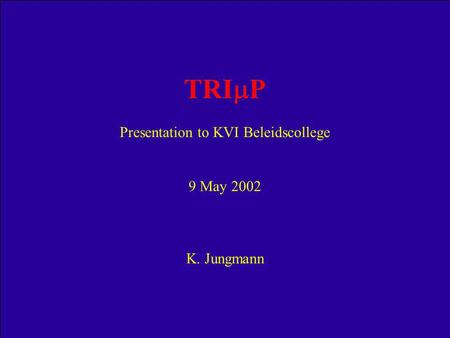 TRI  P Presentation to KVI Beleidscollege 9 May 2002 K. Jungmann.