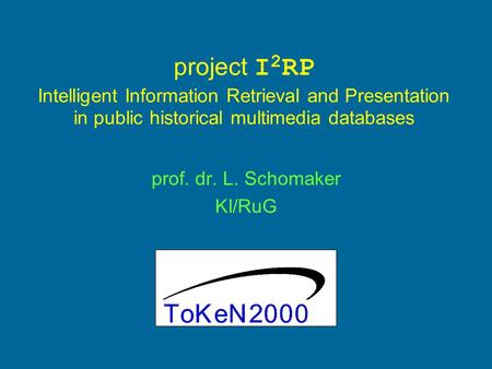 Project I 2 RP Intelligent Information Retrieval and Presentation in public historical multimedia databases prof. dr. L. Schomaker KI/RuG.
