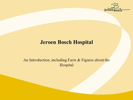 Jeroen Bosch Hospital An Introduction, including Facts & Figures about the Hospital.