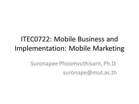 ITEC0722: Mobile Business and Implementation: Mobile Marketing Suronapee Phoomvuthisarn, Ph.D.