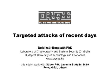 Targeted attacks of recent days Boldizsár Bencsáth PhD Laboratory of Cryptography and System Security (CrySyS) Budapest University of Technology and Economics.