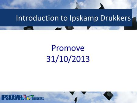 Introduction to Ipskamp Drukkers Promove 31/10/2013.
