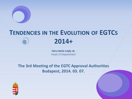 T ENDENCIES IN THE E VOLUTION OF EGTC S 2014+ Nóra Bella Ivády dr. Head of Department The 3rd Meeting of the EGTC Approval Authorities Budapest, 2014.