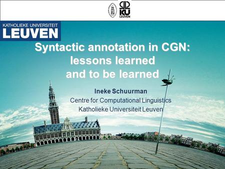 Syntactic annotation in CGN: lessons learned and to be learned Ineke Schuurman Centre for Computational Linguistics Katholieke Universiteit Leuven.