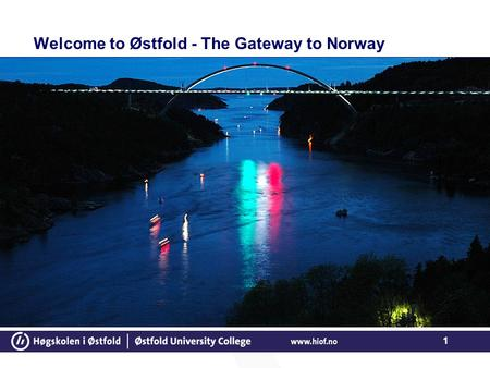 1 Welcome to Østfold - The Gateway to Norway. 2 About Østfold University College We are located in three neighbouring towns Halden, Sarpsborg and Fredrikstad,