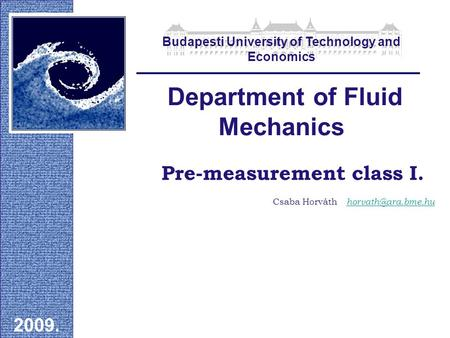 Pre-measurement class I. Department of Fluid Mechanics 2009. Csaba Horváth Budapesti University of Technology and Economics.