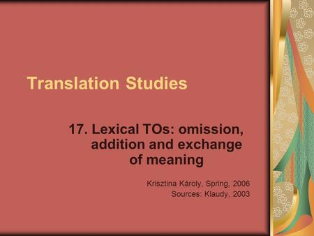 Translation Studies 17. Lexical TOs: omission, addition and exchange of meaning Krisztina Károly, Spring, 2006 Sources: Klaudy, 2003.