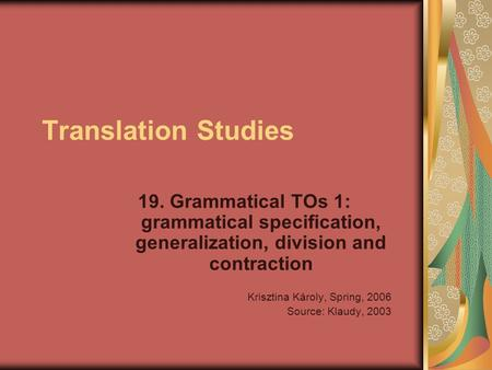 Translation Studies 19. Grammatical TOs 1: grammatical specification, generalization, division and contraction Krisztina Károly, Spring, 2006 Source: Klaudy,
